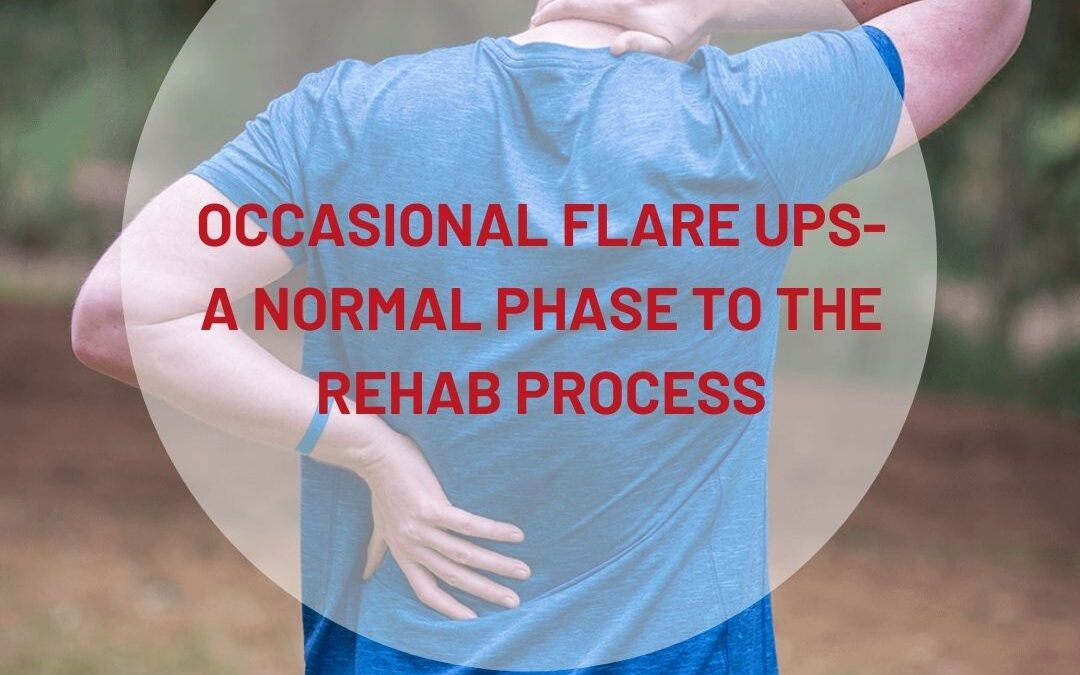 Occasional flare ups- a normal phase to the rehab process